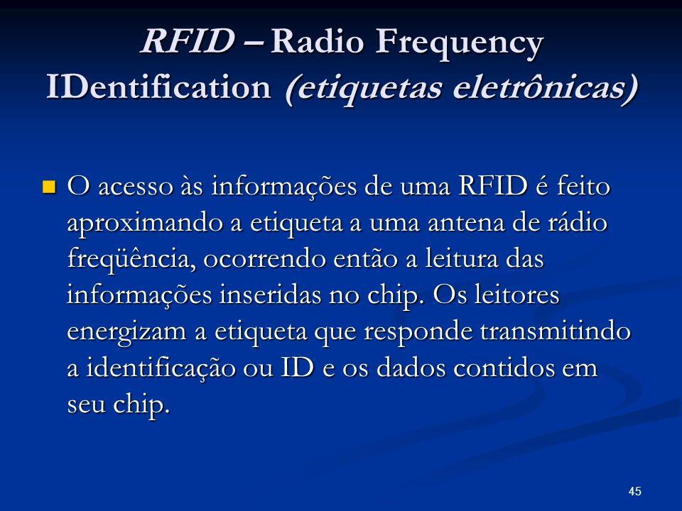 45 RFID – Radio Frequency IDentification (etiquetas eletrônicas) O acesso às informações de uma RFID é feito aproximando a etiqueta a uma antena de rá
