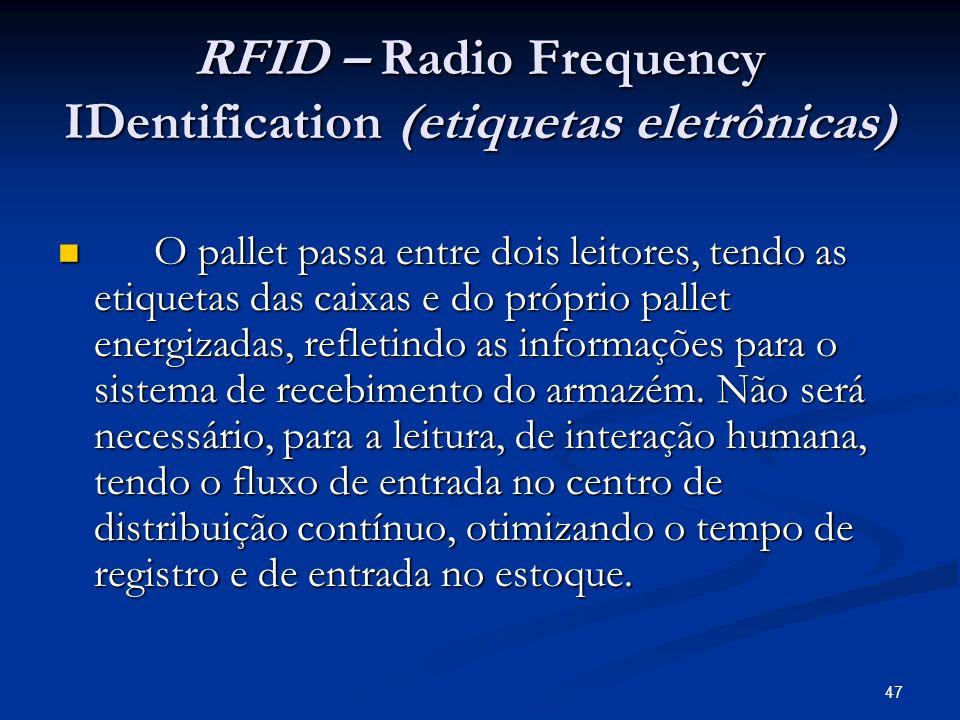 47 RFID – Radio Frequency IDentification (etiquetas eletrônicas) O pallet passa entre dois leitores, tendo as etiquetas das caixas e do próprio pallet