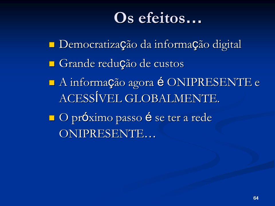 64 Os efeitos … Democratiza ç ão da informa ç ão digital Democratiza ç ão da informa ç ão digital Grande redu ç ão de custos Grande redu ç ão de custo