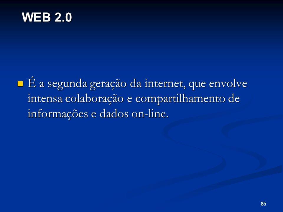 85 É a segunda geração da internet, que envolve intensa colaboração e compartilhamento de informações e dados on-line. É a segunda geração da internet