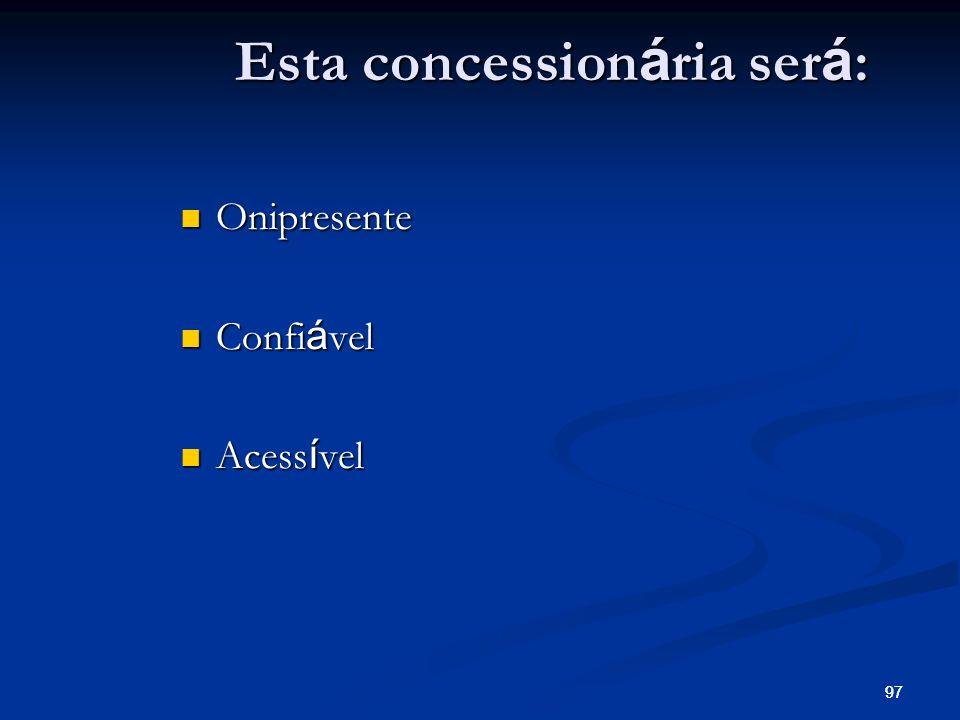 97 Esta concession á ria ser á : Onipresente Onipresente Confi á vel Confi á vel Acess í vel Acess í vel