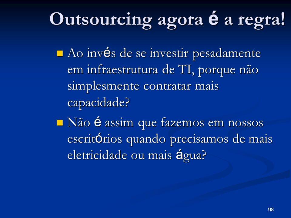 98 Outsourcing agora é a regra! Ao inv é s de se investir pesadamente em infraestrutura de TI, porque não simplesmente contratar mais capacidade? Ao i