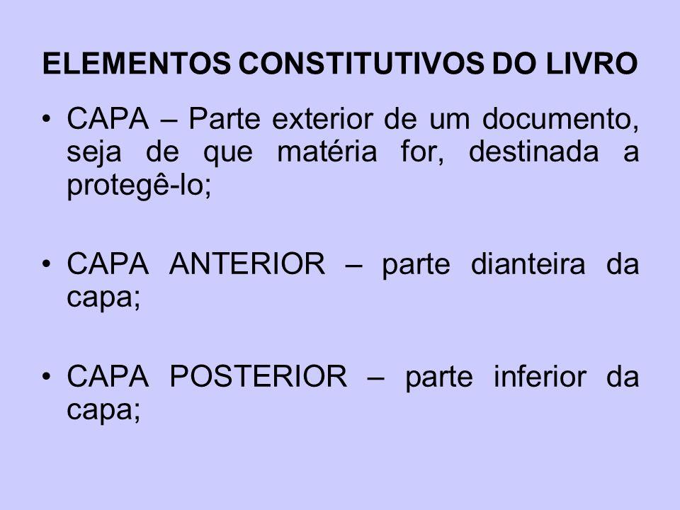 ELEMENTOS CONSTITUTIVOS DO LIVRO CAPA – Parte exterior de um documento, seja de que matéria for, destinada a protegê-lo; CAPA ANTERIOR – parte dianteira da capa; CAPA POSTERIOR – parte inferior da capa;