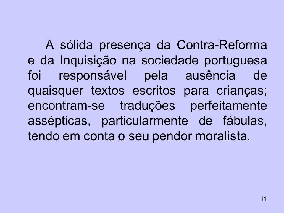 11 A sólida presença da Contra-Reforma e da Inquisição na sociedade portuguesa foi responsável pela ausência de quaisquer textos escritos para criança