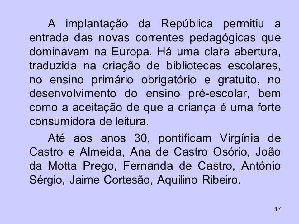 17 A implantação da República permitiu a entrada das novas correntes pedagógicas que dominavam na Europa. Há uma clara abertura, traduzida na criação