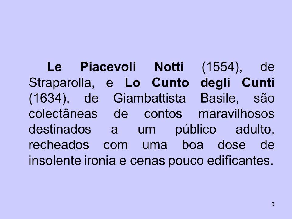 3 Le Piacevoli Notti (1554), de Straparolla, e Lo Cunto degli Cunti (1634), de Giambattista Basile, são colectâneas de contos maravilhosos destinados