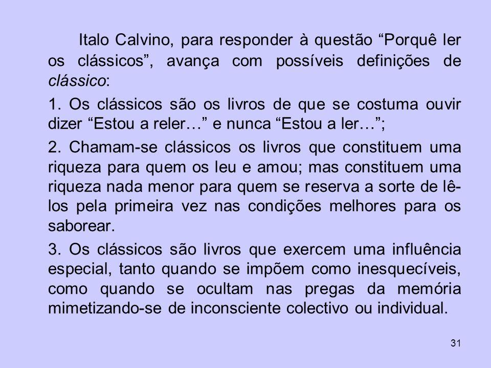 31 Italo Calvino, para responder à questão Porquê ler os clássicos, avança com possíveis definições de clássico: 1. Os clássicos são os livros de que
