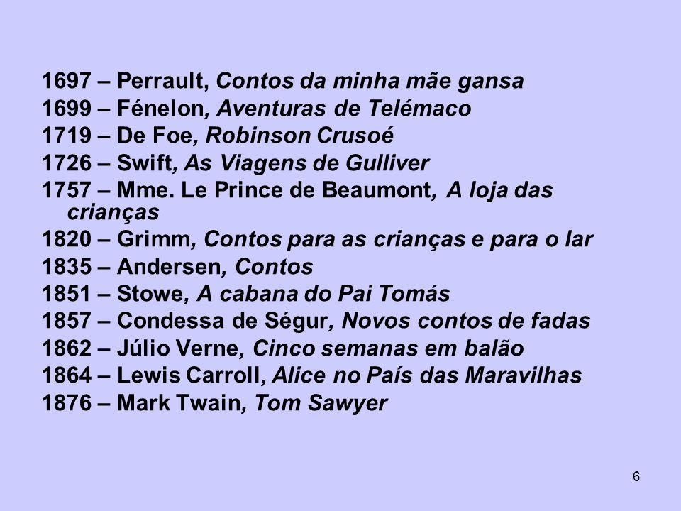 6 1697 – Perrault, Contos da minha mãe gansa 1699 – Fénelon, Aventuras de Telémaco 1719 – De Foe, Robinson Crusoé 1726 – Swift, As Viagens de Gulliver