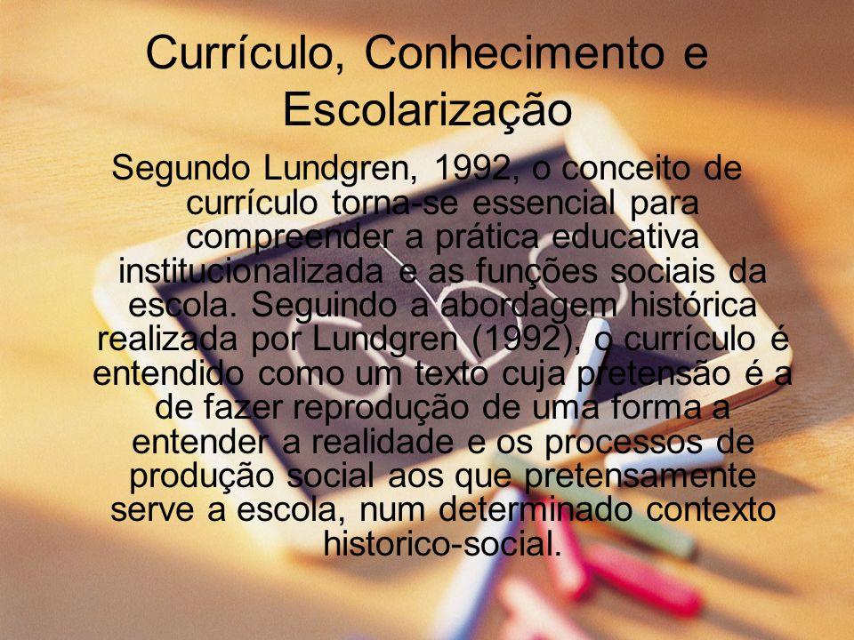Currículo, Conhecimento e Escolarização Segundo Lundgren, 1992, o conceito de currículo torna-se essencial para compreender a prática educativa instit