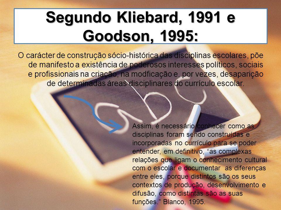 Segundo Kliebard, 1991 e Goodson, 1995: O carácter de construção sócio-histórica das disciplinas escolares, põe de manifesto a existência de poderosos