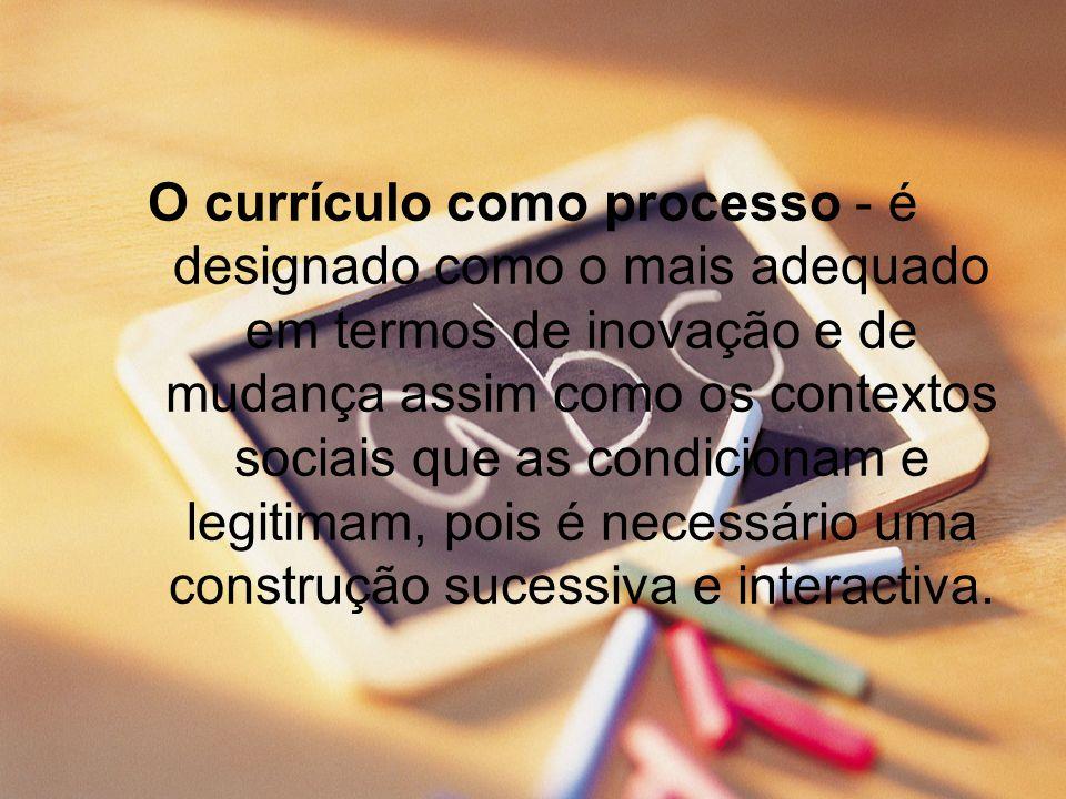 O currículo como processo - é designado como o mais adequado em termos de inovação e de mudança assim como os contextos sociais que as condicionam e l