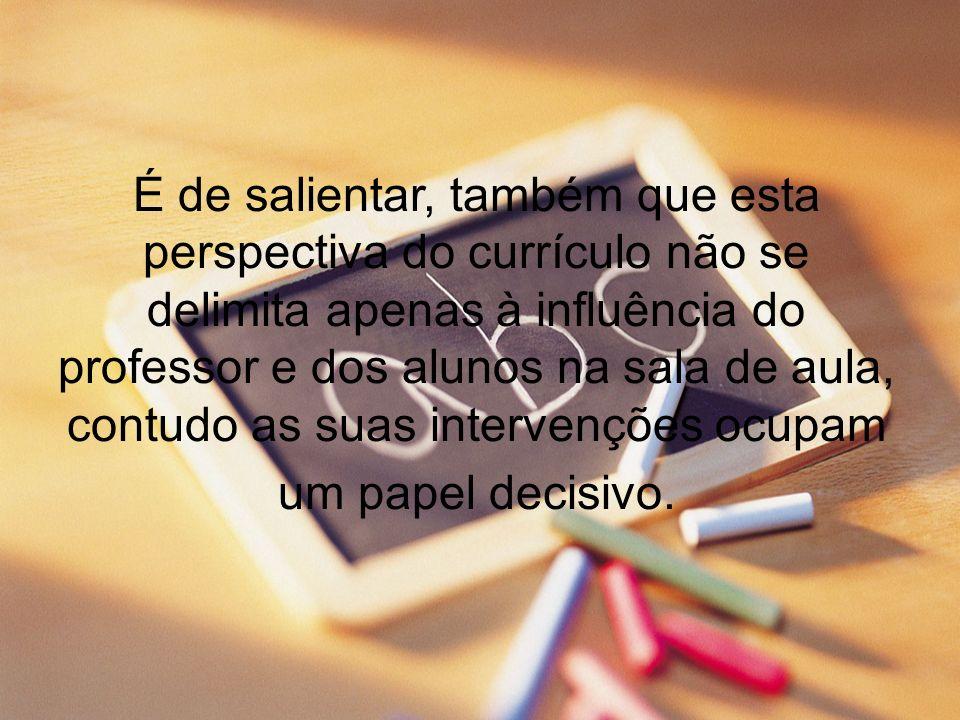 É de salientar, também que esta perspectiva do currículo não se delimita apenas à influência do professor e dos alunos na sala de aula, contudo as sua