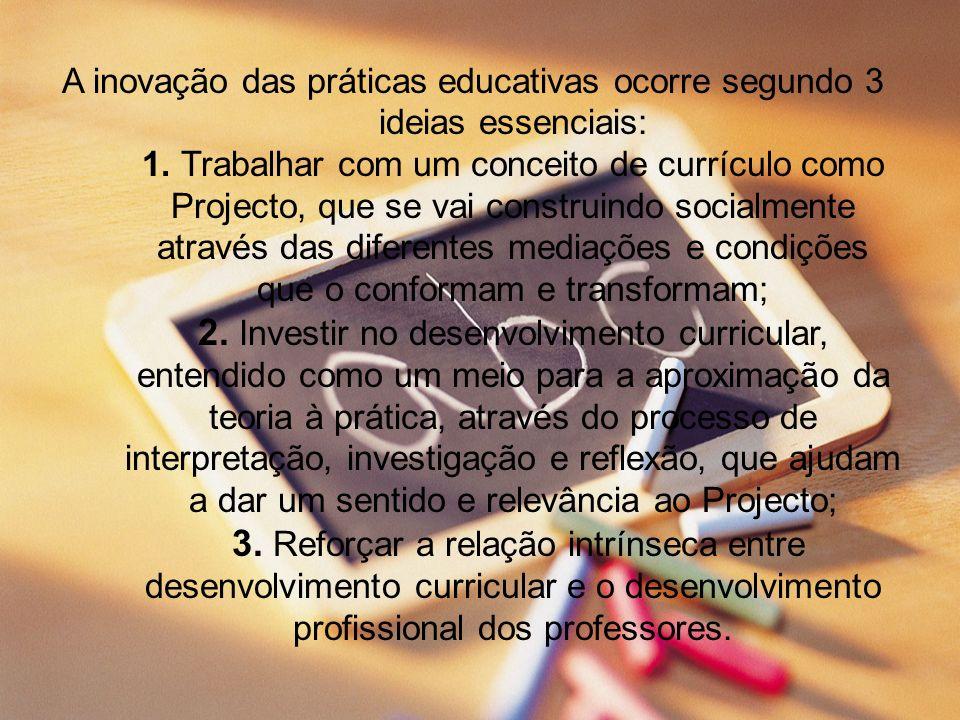 A inovação das práticas educativas ocorre segundo 3 ideias essenciais: 1. Trabalhar com um conceito de currículo como Projecto, que se vai construindo