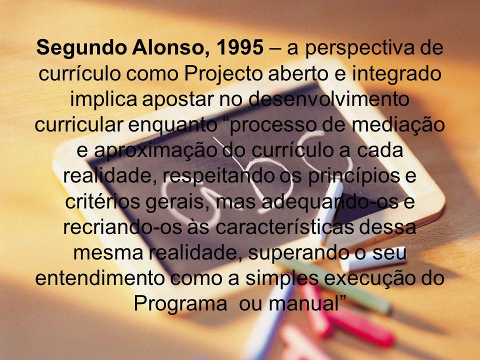 Segundo Alonso, 1995 – a perspectiva de currículo como Projecto aberto e integrado implica apostar no desenvolvimento curricular enquanto processo de