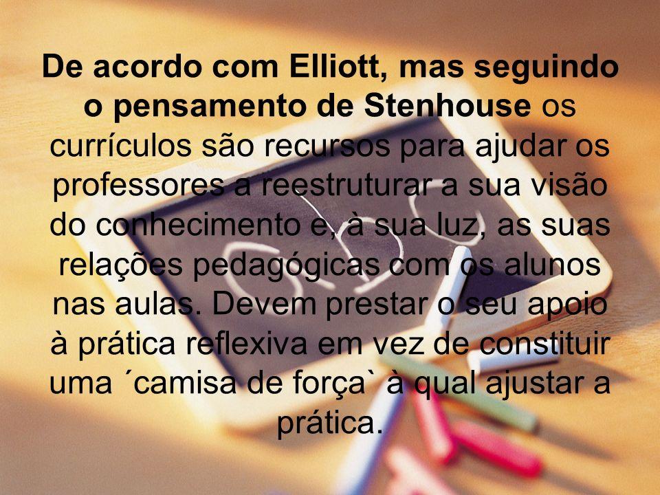 De acordo com Elliott, mas seguindo o pensamento de Stenhouse os currículos são recursos para ajudar os professores a reestruturar a sua visão do conh