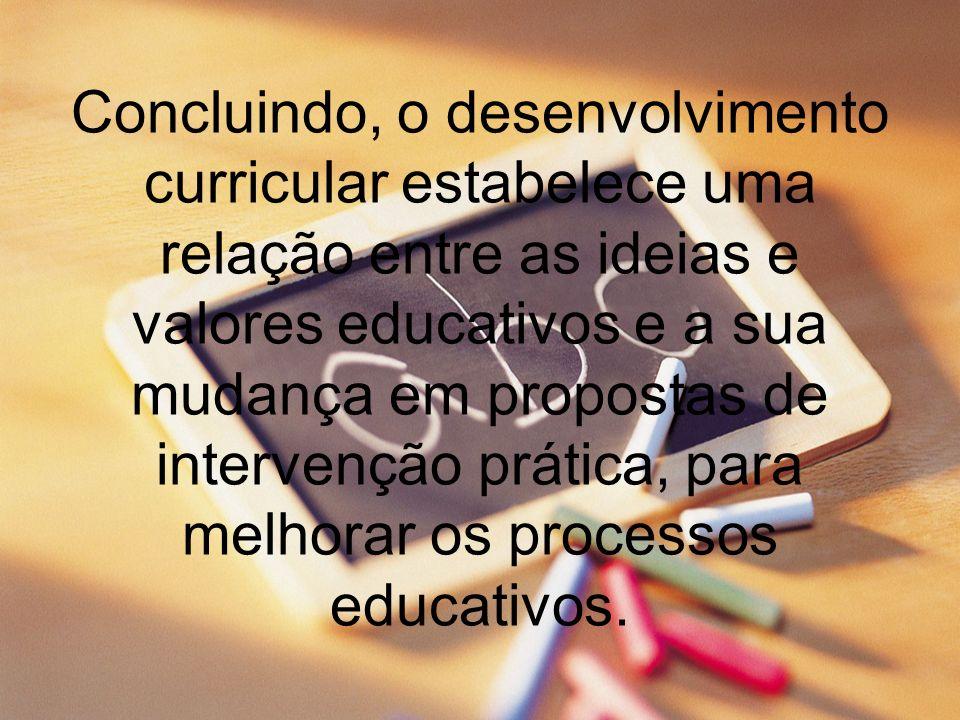 Concluindo, o desenvolvimento curricular estabelece uma relação entre as ideias e valores educativos e a sua mudança em propostas de intervenção práti