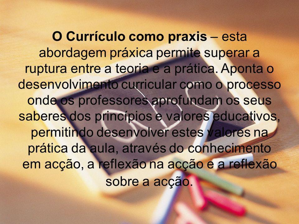 O Currículo como praxis – esta abordagem práxica permite superar a ruptura entre a teoria e a prática. Aponta o desenvolvimento curricular como o proc
