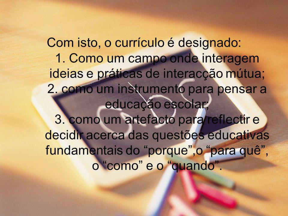 Com isto, o currículo é designado: 1. Como um campo onde interagem ideias e práticas de interacção mútua; 2. como um instrumento para pensar a educaçã