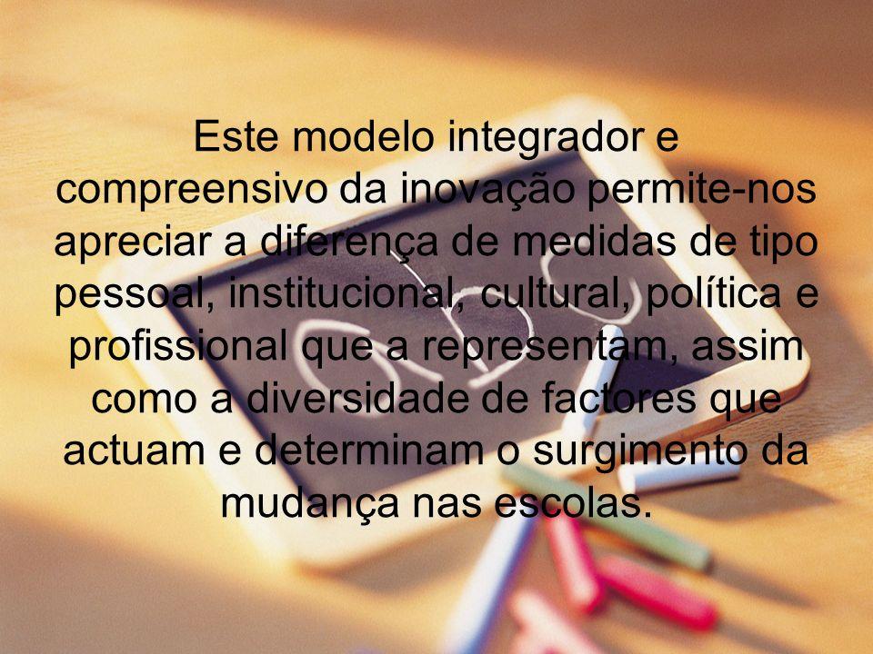 Este modelo integrador e compreensivo da inovação permite-nos apreciar a diferença de medidas de tipo pessoal, institucional, cultural, política e pro