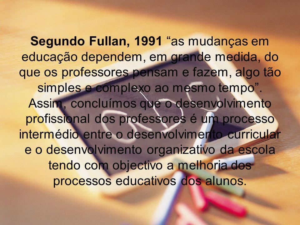 Segundo Fullan, 1991 as mudanças em educação dependem, em grande medida, do que os professores pensam e fazem, algo tão simples e complexo ao mesmo te