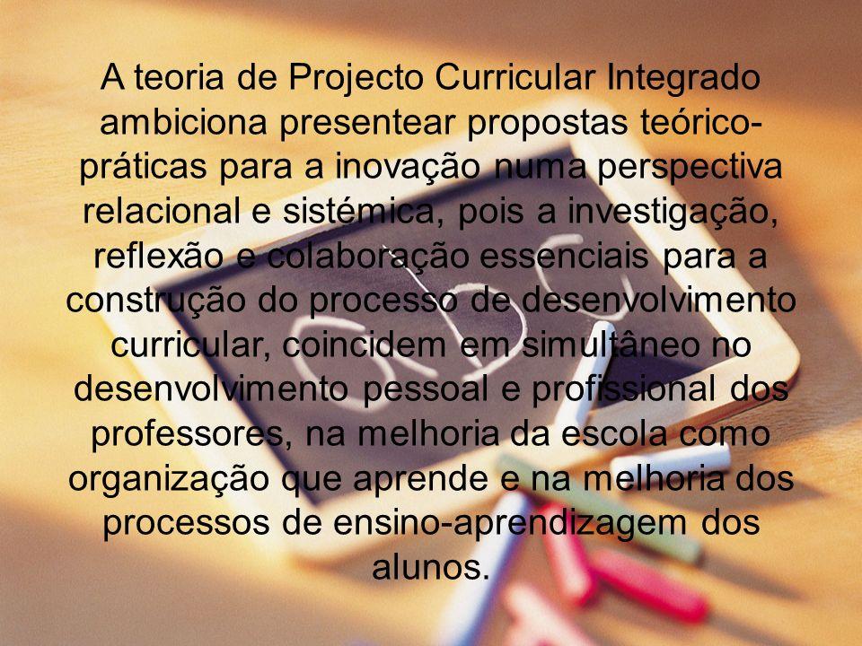 A teoria de Projecto Curricular Integrado ambiciona presentear propostas teórico- práticas para a inovação numa perspectiva relacional e sistémica, po