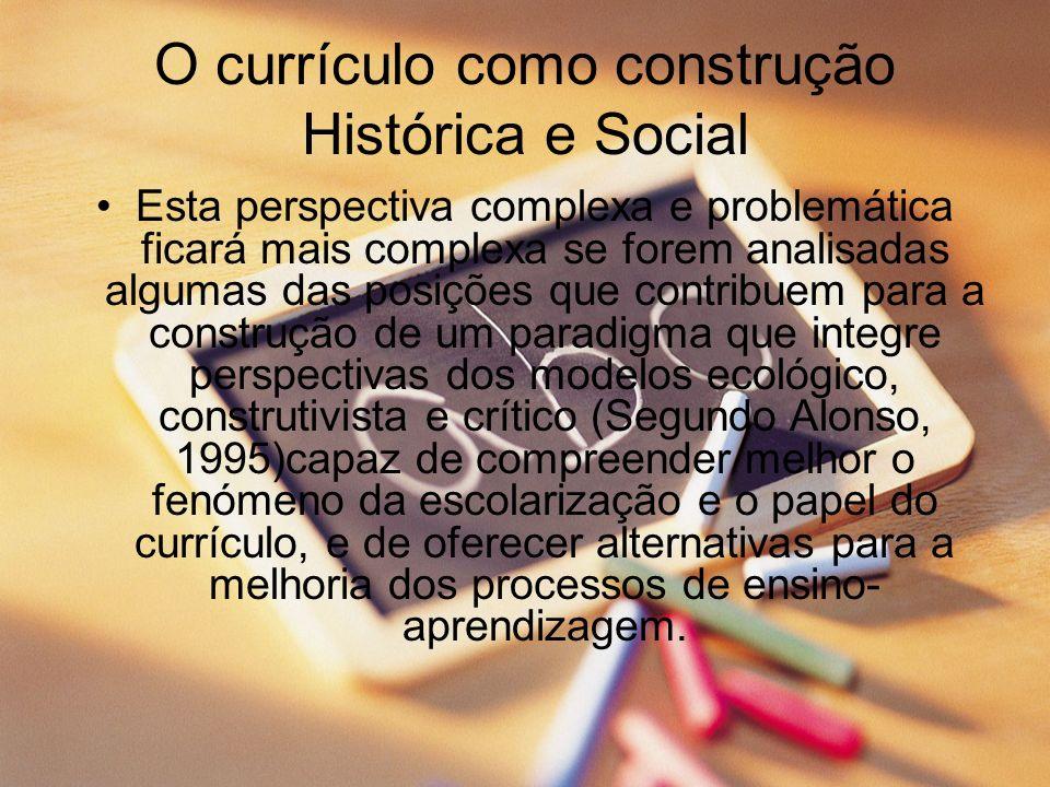 O currículo como construção Histórica e Social Esta perspectiva complexa e problemática ficará mais complexa se forem analisadas algumas das posições