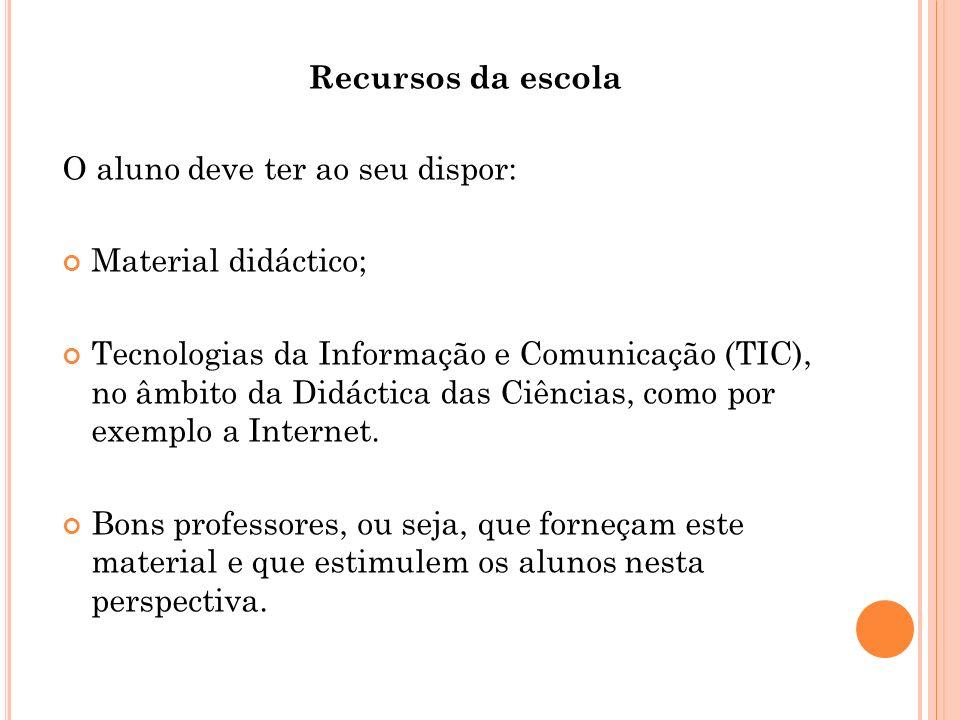 O aluno deve ter ao seu dispor: Material didáctico; Tecnologias da Informação e Comunicação (TIC), no âmbito da Didáctica das Ciências, como por exemp