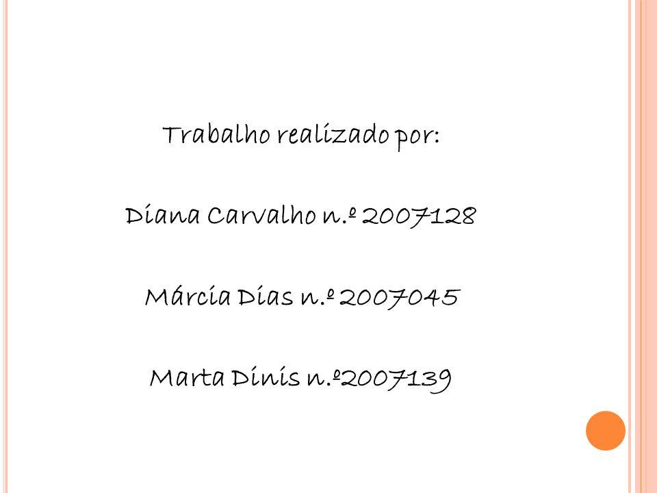 Trabalho realizado por: Diana Carvalho n.º 2007128 Márcia Dias n.º 2007045 Marta Dinis n.º2007139