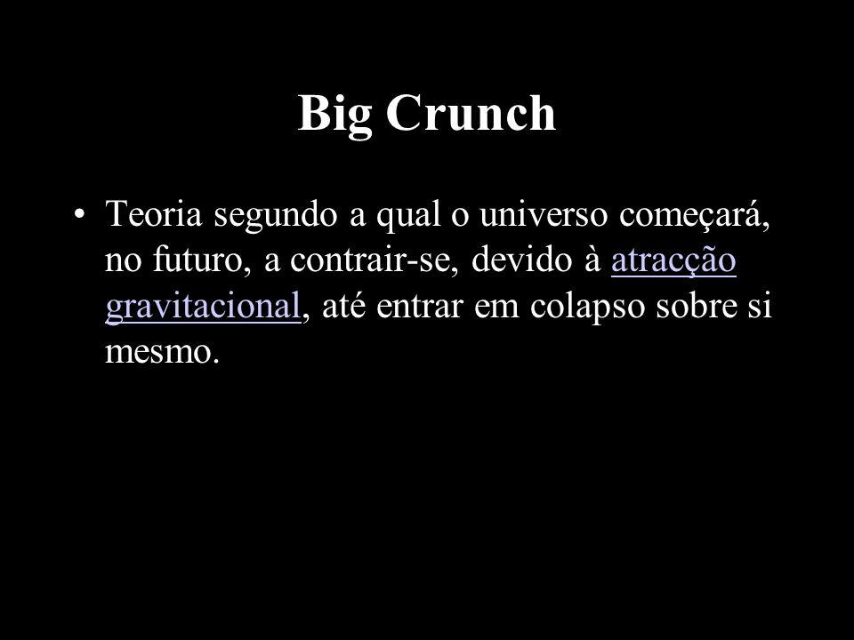 Big Crunch Teoria segundo a qual o universo começará, no futuro, a contrair-se, devido à atracção gravitacional, até entrar em colapso sobre si mesmo.
