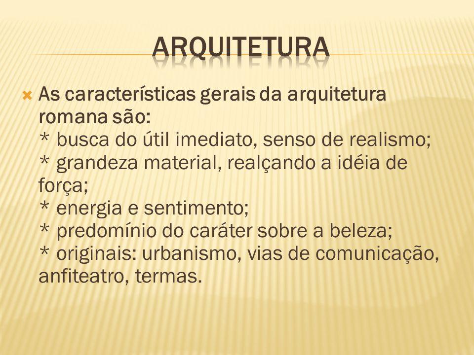 As características gerais da arquitetura romana são: * busca do útil imediato, senso de realismo; * grandeza material, realçando a idéia de força; * e