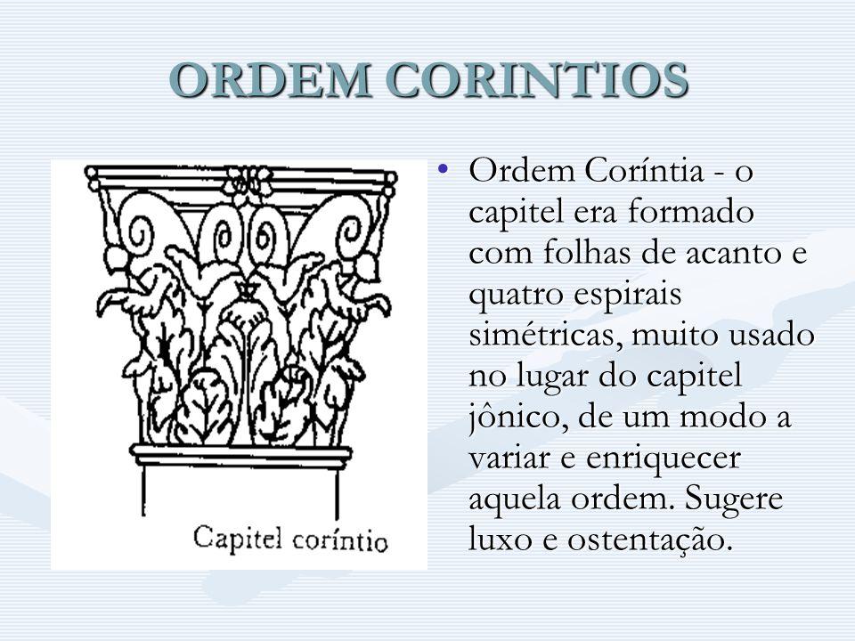 ORDEM CORINTIOS Ordem Coríntia - o capitel era formado com folhas de acanto e quatro espirais simétricas, muito usado no lugar do capitel jônico, de u