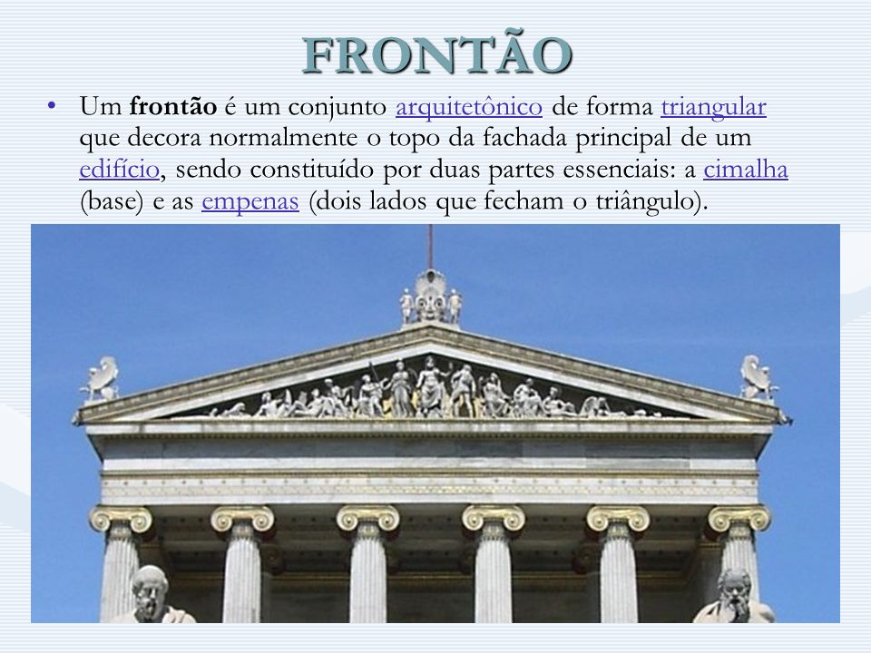 FRONTÃO Um frontão é um conjunto arquitetônico de forma triangular que decora normalmente o topo da fachada principal de um edifício, sendo constituíd