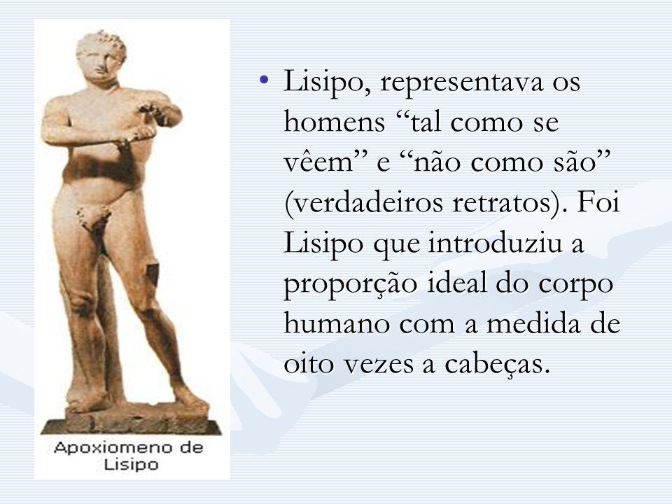 Lisipo, representava os homens tal como se vêem e não como são (verdadeiros retratos). Foi Lisipo que introduziu a proporção ideal do corpo humano com
