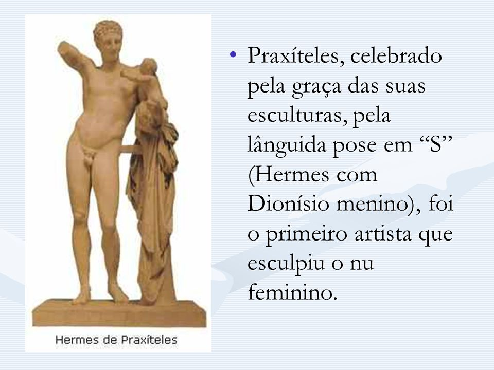 Praxíteles, celebrado pela graça das suas esculturas, pela lânguida pose em S (Hermes com Dionísio menino), foi o primeiro artista que esculpiu o nu f