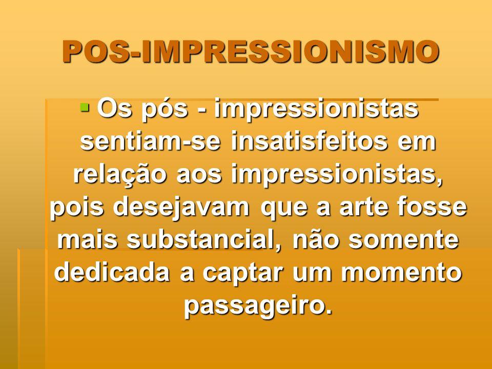 POS-IMPRESSIONISMO Os pós - impressionistas sentiam-se insatisfeitos em relação aos impressionistas, pois desejavam que a arte fosse mais substancial,