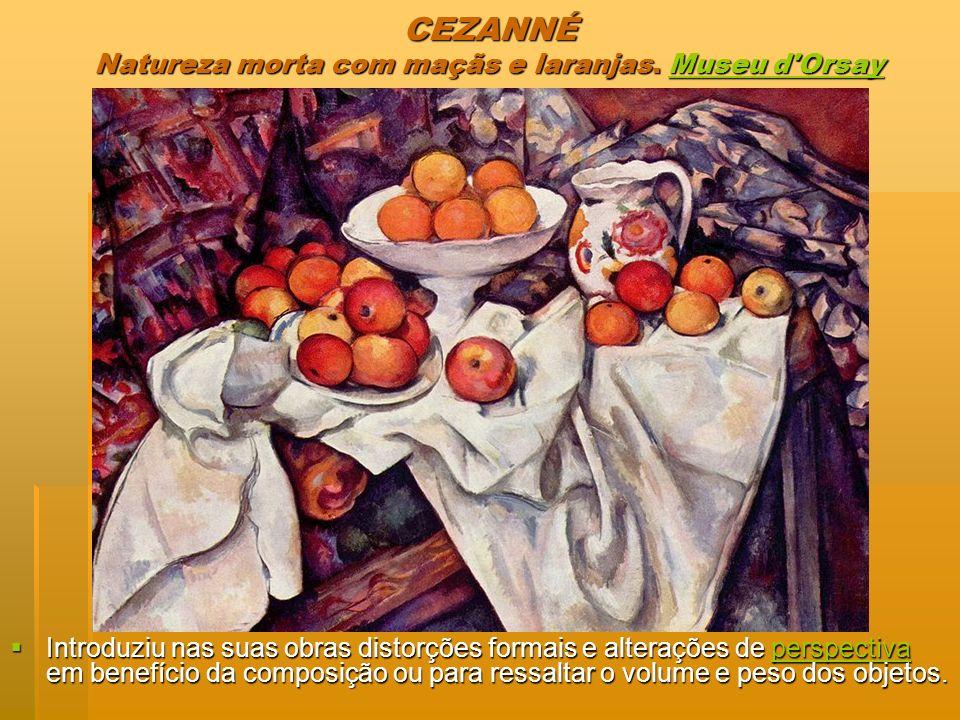 CEZANNÉ Natureza morta com maçãs e laranjas. Museu d'Orsay Museu d'OrsayMuseu d'Orsay Introduziu nas suas obras distorções formais e alterações de per