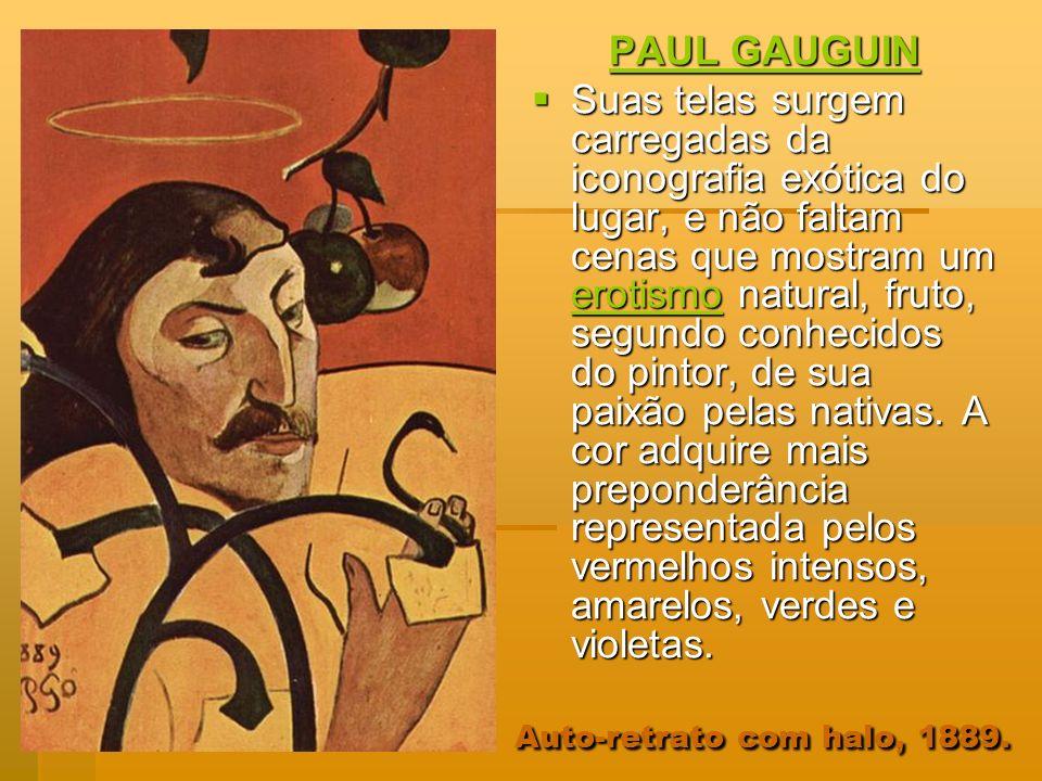 Auto-retrato com halo, 1889. PAUL GAUGUIN Suas telas surgem carregadas da iconografia exótica do lugar, e não faltam cenas que mostram um erotismo nat