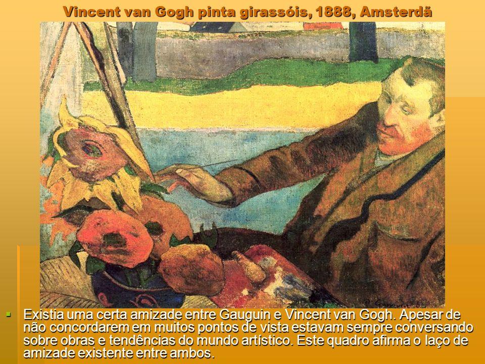 Vincent van Gogh pinta girassóis, 1888, Amsterdã Existia uma certa amizade entre Gauguin e Vincent van Gogh. Apesar de não concordarem em muitos ponto