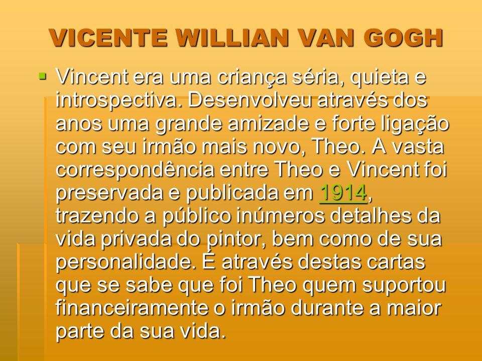 VICENTE WILLIAN VAN GOGH Vincent era uma criança séria, quieta e introspectiva. Desenvolveu através dos anos uma grande amizade e forte ligação com se
