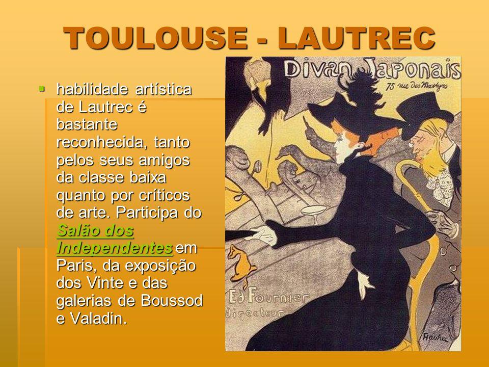 TOULOUSE - LAUTREC habilidade artística de Lautrec é bastante reconhecida, tanto pelos seus amigos da classe baixa quanto por críticos de arte. Partic