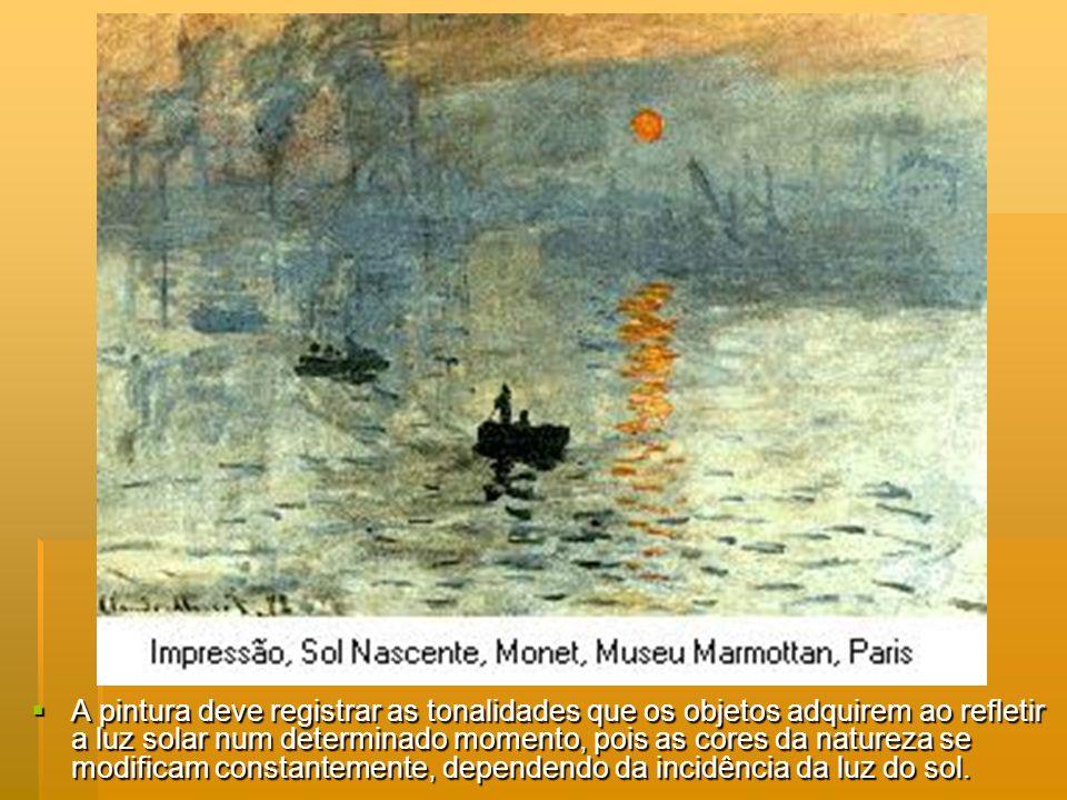 A pintura deve registrar as tonalidades que os objetos adquirem ao refletir a luz solar num determinado momento, pois as cores da natureza se modifica