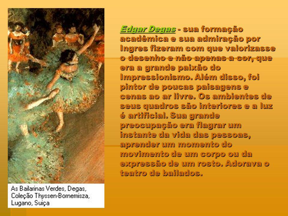 Edgar DegasEdgar Degas - sua formação acadêmica e sua admiração por Ingres fizeram com que valorizasse o desenho e não apenas a cor, que era a grande