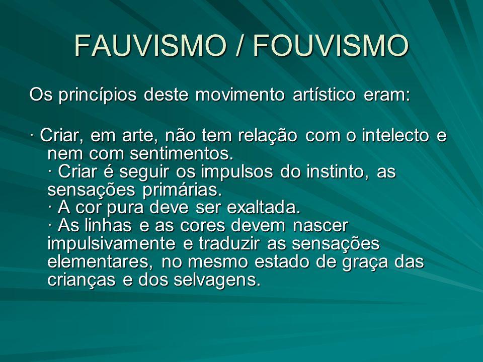 FAUVISMO / FOUVISMO Os princípios deste movimento artístico eram: · Criar, em arte, não tem relação com o intelecto e nem com sentimentos. · Criar é s