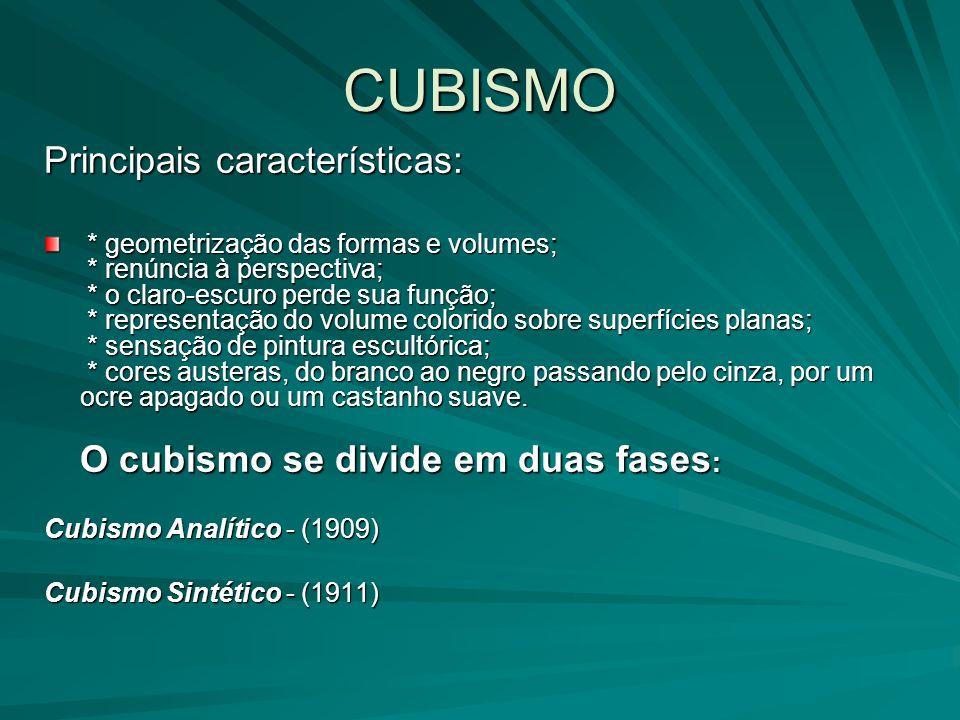 CUBISMO Principais características: * geometrização das formas e volumes; * renúncia à perspectiva; * o claro-escuro perde sua função; * representação