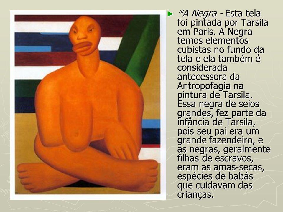 *A Negra - Esta tela foi pintada por Tarsila em Paris. A Negra temos elementos cubistas no fundo da tela e ela também é considerada antecessora da Ant