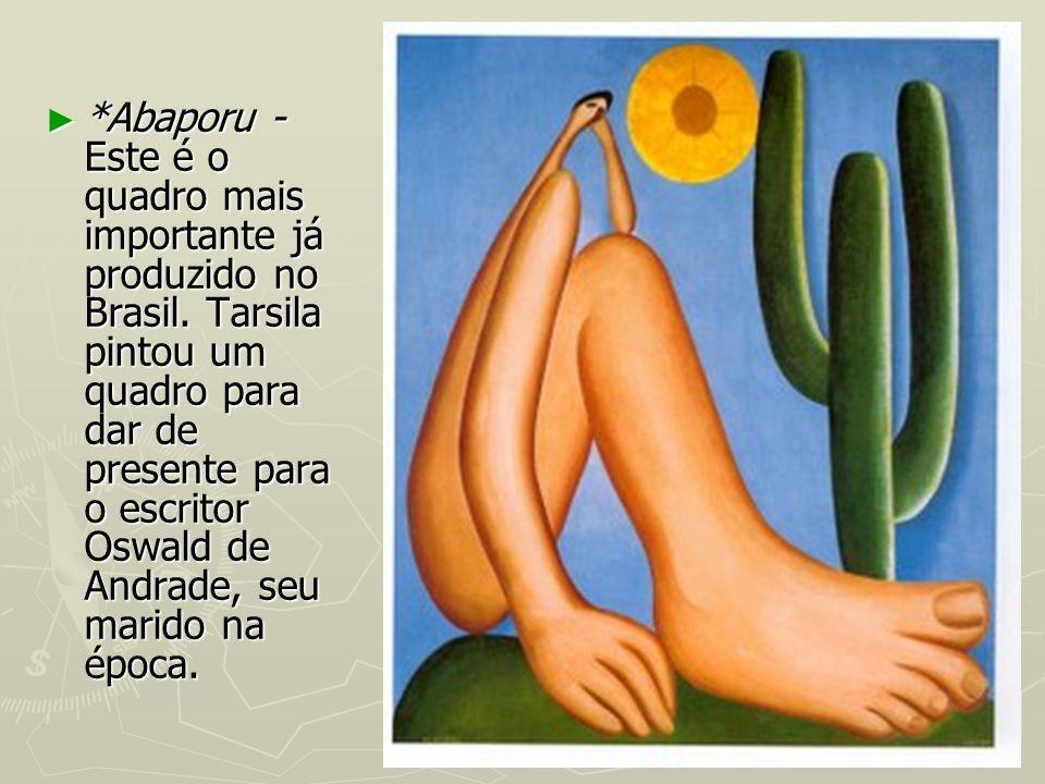 *Abaporu - Este é o quadro mais importante já produzido no Brasil. Tarsila pintou um quadro para dar de presente para o escritor Oswald de Andrade, se
