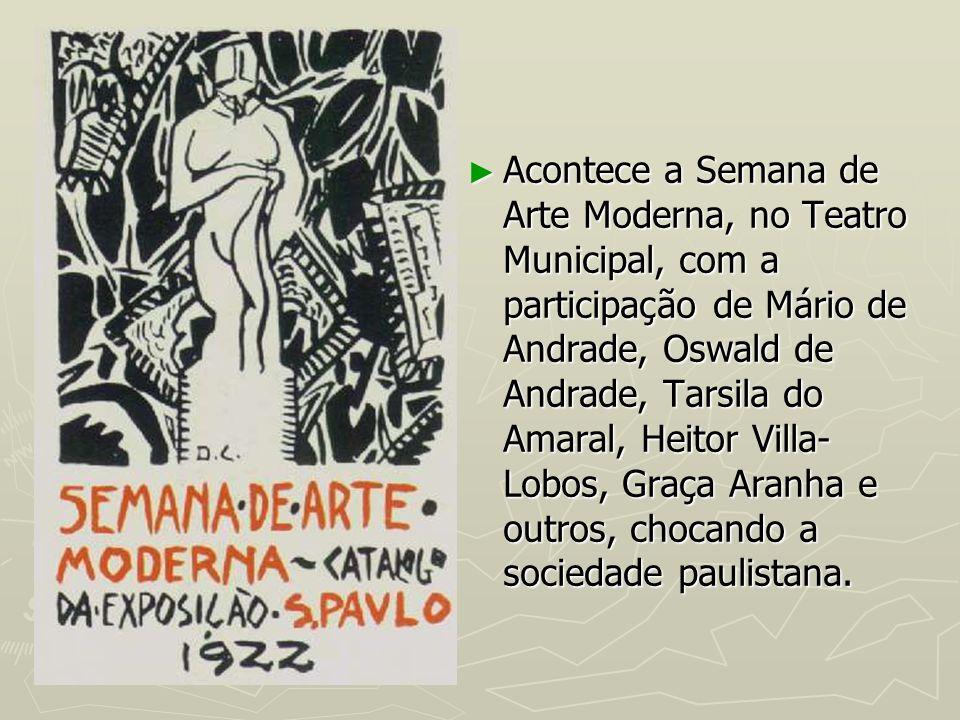 Acontece a Semana de Arte Moderna, no Teatro Municipal, com a participação de Mário de Andrade, Oswald de Andrade, Tarsila do Amaral, Heitor Villa- Lo