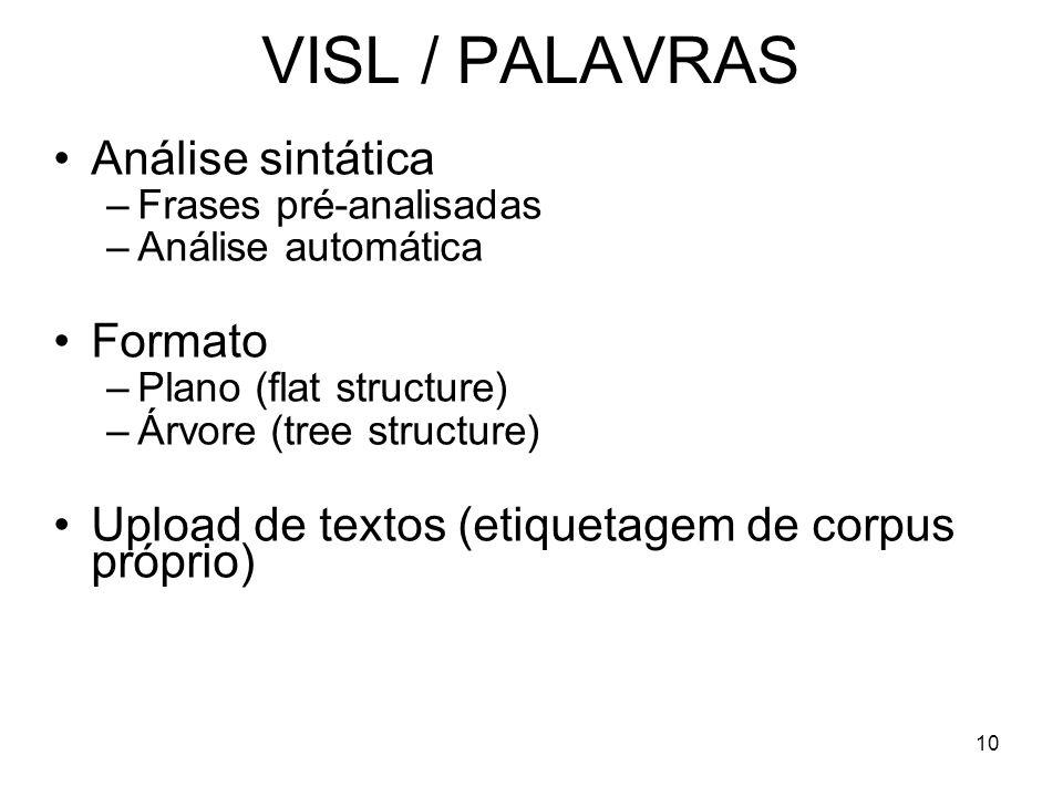 10 VISL / PALAVRAS Análise sintática –Frases pré-analisadas –Análise automática Formato –Plano (flat structure) –Árvore (tree structure) Upload de tex