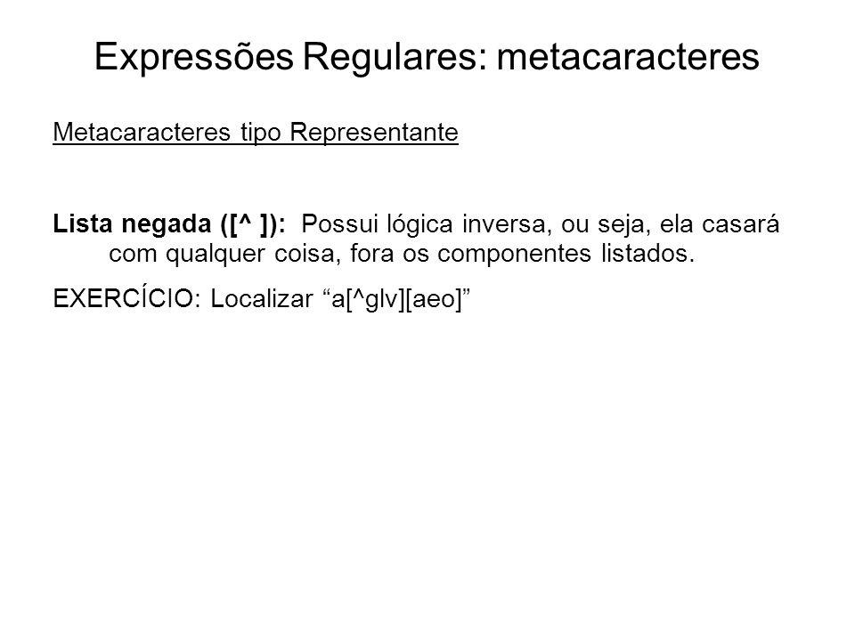 Expressões Regulares: metacaracteres Metacaracteres tipo Representante Lista negada ([^ ]): Possui lógica inversa, ou seja, ela casará com qualquer co