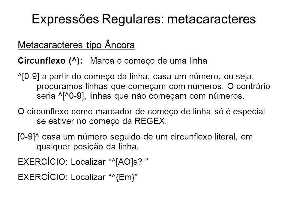 Expressões Regulares: metacaracteres Metacaracteres tipo Âncora Circunflexo (^): Marca o começo de uma linha ^[0-9] a partir do começo da linha, casa